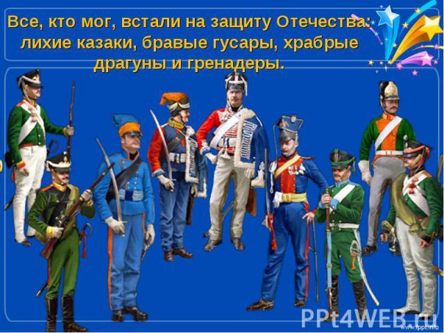 Все, кто мог, встали на защиту Отечества: лихие казаки, бравые гусары, храбрые драгуны и гренадеры.