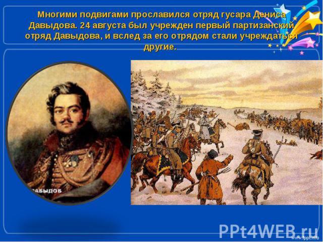 Многими подвигами прославился отряд гусара Дениса Давыдова. 24 августа был учрежден первый партизанский отряд Давыдова, и вслед за его отрядом стали учреждаться другие.