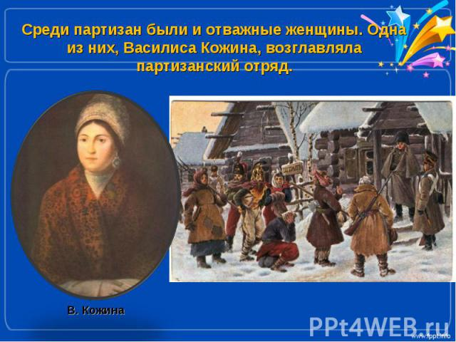 Среди партизан были и отважные женщины. Одна из них, Василиса Кожина, возглавляла партизанский отряд.