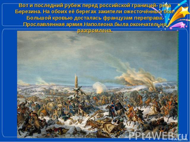 Вот и последний рубеж перед российской границей- река Березина. На обоих её берегах закипели ожесточённые бои. Большой кровью досталась французам переправа. Прославленная армия Наполеона была окончательно разгромлена.