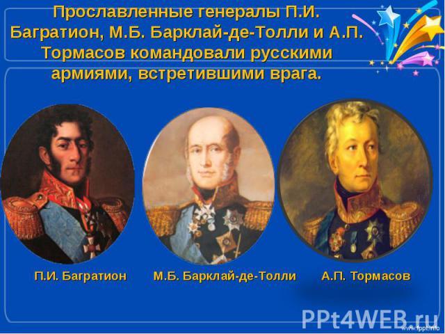 Прославленные генералы П.И. Багратион, М.Б. Барклай-де-Толли и А.П. Тормасов командовали русскими армиями, встретившими врага.