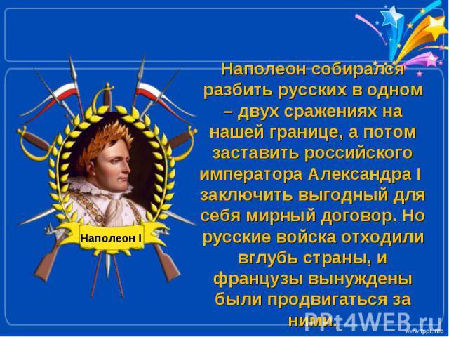 Наполеон собирался разбить русских в одном – двух сражениях на нашей границе, а потом заставить российского императора Александра I заключить выгодный для себя мирный договор. Но русские войска отходили вглубь страны, и французы вынуждены были продв…