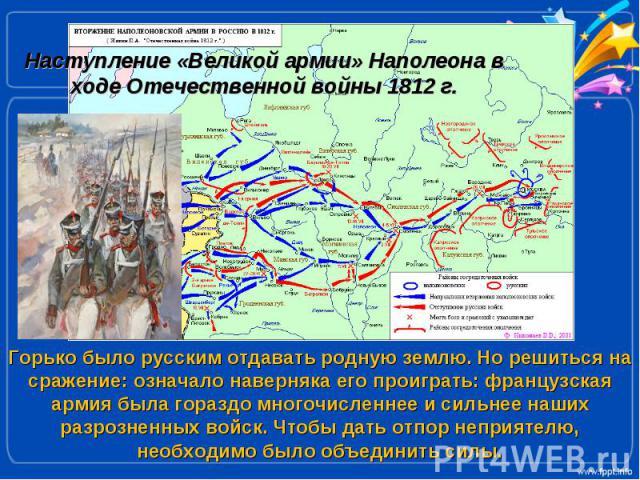 Наступление «Великой армии» Наполеона в ходе Отечественной войны 1812 г.Горько было русским отдавать родную землю. Но решиться на сражение: означало наверняка его проиграть: французская армия была гораздо многочисленнее и сильнее наших разрозненных …