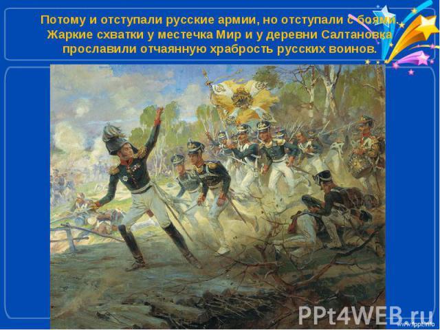 Потому и отступали русские армии, но отступали с боями. Жаркие схватки у местечка Мир и у деревни Салтановка прославили отчаянную храбрость русских воинов.