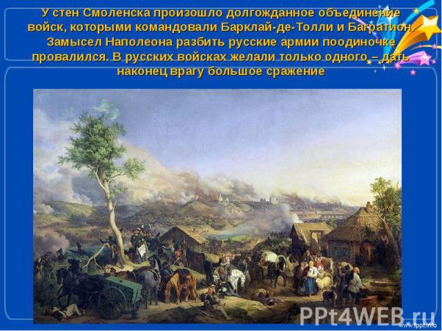 У стен Смоленска произошло долгожданное объединение войск, которыми командовали Барклай-де-Толли и Багратион. Замысел Наполеона разбить русские армии поодиночке провалился. В русских войсках желали только одного – дать наконец врагу большое сражение