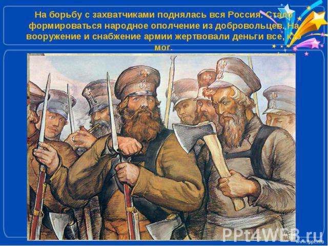 На борьбу с захватчиками поднялась вся Россия. Стало формироваться народное ополчение из добровольцев. На вооружение и снабжение армии жертвовали деньги все, кто мог.