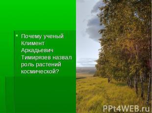 Почему ученый Климент Аркадьевич Тимирязев назвал роль растений космической?