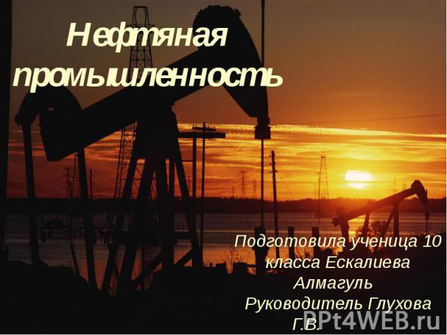 Нефтяная промышленность Подготовила ученица 10 класса Ескалиева Алмагуль Руководитель Глухова Г.В.