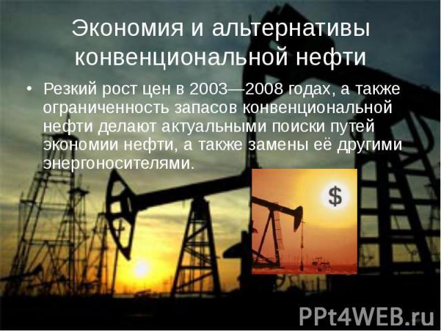 Экономия и альтернативы конвенциональной нефтиРезкий рост цен в 2003—2008 годах, а также ограниченность запасов конвенциональной нефти делают актуальными поиски путей экономии нефти, а также замены её другими энергоносителями.