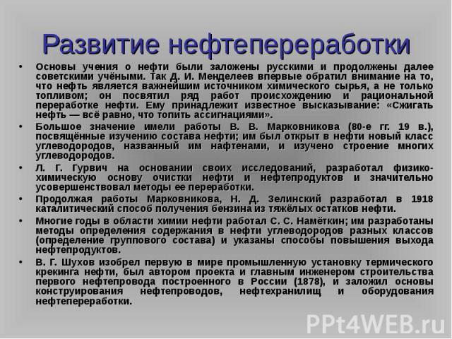 Развитие нефтепереработкиОсновы учения о нефти были заложены русскими и продолжены далее советскими учёными. Так Д. И. Менделеев впервые обратил внимание на то, что нефть является важнейшим источником химического сырья, а не только топливом; он посв…