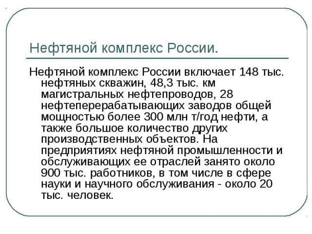 Нефтяной комплекс России.Нефтяной комплекс России включает 148 тыс. нефтяных скважин, 48,3 тыс. км магистральных нефтепроводов, 28 нефтеперерабатывающих заводов общей мощностью более 300 млн т/год нефти, а также большое количество других производств…