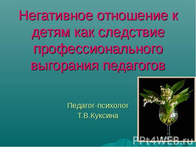 Негативное отношение к детям как следствие профессионального выгорания педагогов Педагог-психолог Т.В.Куксина