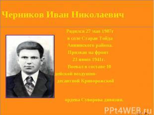 Черников Иван Николаевич Родился 27 мая 1907г в селе Старая Тойда Аннинского рай