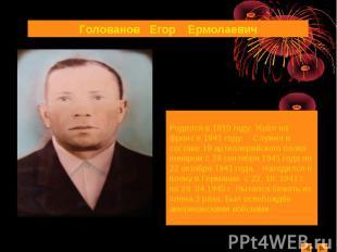 Голованов Егор ЕрмолаевичРодился в 1910 году. Ушёл на фронт в 1941 году. Служил