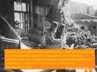 Фашистские оккупанты причинили советскому народу колоссальный ущерб и страдания.