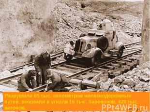 Разрушили 65 тыс. километров железнодорожных путей, взорвали и угнали 16 тыс. па