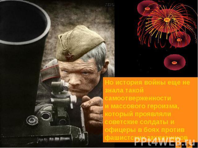 Но история войны еще не знала такой самоотверженностии массового героизма, который проявляли советские солдаты и офицеры в боях против фашистских захватчиков