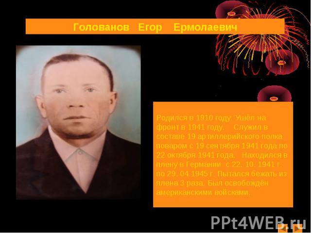 Голованов Егор ЕрмолаевичРодился в 1910 году. Ушёл на фронт в 1941 году. Служил в составе 19 артиллерийского полка поваром с 19 сентября 1941 года по 22 октября 1941 года. Находился в плену в Германии с 22. 10. 1941 г. по 29. 04.1945 г. Пытался бежа…