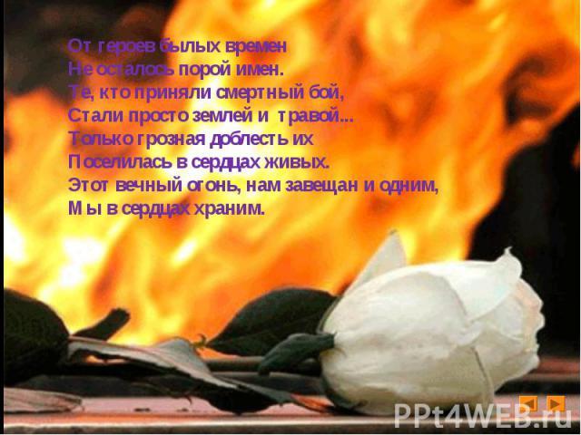 От героев былых временНе осталось порой имен. Те, кто приняли смертный бой,Стали просто землей и травой... Только грозная доблесть их Поселилась в сердцах живых. Этот вечный огонь, нам завещан и одним, Мы в сердцах храним.