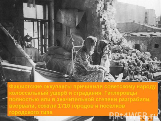 Фашистские оккупанты причинили советскому народу колоссальный ущерб и страдания. Гитлеровцы полностью или в значительной степени разграбили, взорвали, сожгли 1710 городов и поселков городского типа