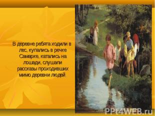В деревне ребята ходили в лес, купались в речке Самарке, катались на лошади, слу