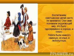 Воспитанием крестьянских детей никто не занимался. Они сами познавали окружающий