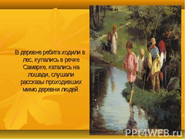 В деревне ребята ходили в лес, купались в речке Самарке, катались на лошади, слушали рассказы проходивших мимо деревни людей.