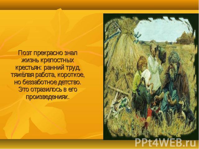 Поэт прекрасно знал жизнь крепостных крестьян: ранний труд, тяжёлая работа, короткое, но беззаботное детство. Это отразилось в его произведениях.