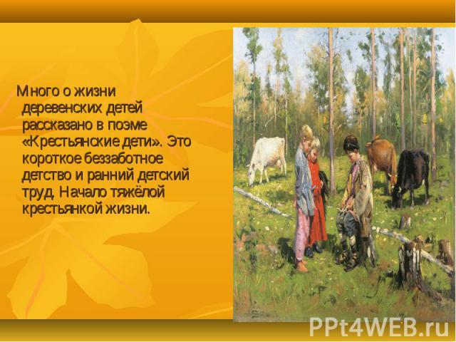 Много о жизни деревенских детей рассказано в поэме «Крестьянские дети». Это короткое беззаботное детство и ранний детский труд. Начало тяжёлой крестьянкой жизни.