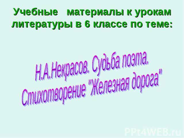 Учебные материалы к урокам литературы в 6 классе по теме: Н.А.Некрасов. Судьба поэта. Стихотворение