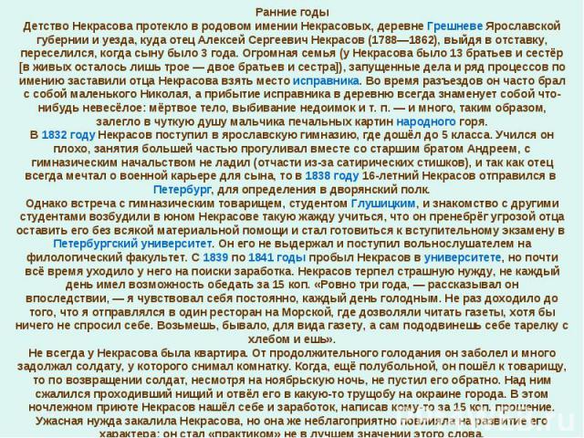 Ранние годыДетство Некрасова протекло в родовом имении Некрасовых, деревне Грешневе Ярославской губернии и уезда, куда отец Алексей Сергеевич Некрасов (1788—1862), выйдя в отставку, переселился, когда сыну было 3 года. Огромная семья (у Некрасова бы…