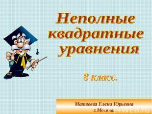 Неполные квадратные уравнения Матвеева Елена Юрьевнаг.Москва.