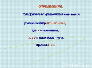 ОПРЕДЕЛЕНИЕ: Квадратным уравнением называетсяуравнение вида ах2 + вх +с = 0, где