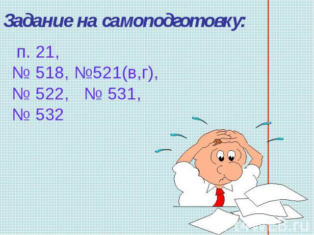 Задание на самоподготовку: п. 21, № 518, №521(в,г), № 522, № 531, № 532