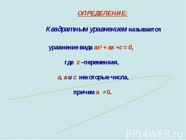ОПРЕДЕЛЕНИЕ: Квадратным уравнением называетсяуравнение вида ах2 + вх +с = 0, где х –переменная, а, в и с некоторые числа, причем а 0.