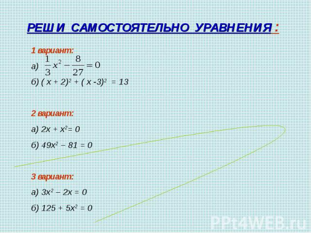 РЕШИ САМОСТОЯТЕЛЬНО УРАВНЕНИЯ :1 вариант:а) б) ( х + 2)2 + ( х -3)2 = 132 вариант:а) 2х + х2= 0 б) 49х2 – 81 = 03 вариант:а) 3х2 – 2х = 0 б) 125 + 5х2 = 0