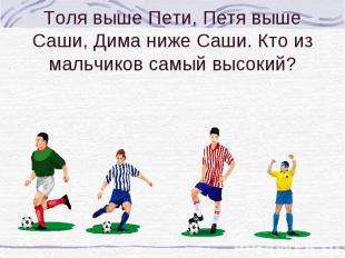 Толя выше Пети, Петя выше Саши, Дима ниже Саши. Кто из мальчиков самый высокий?