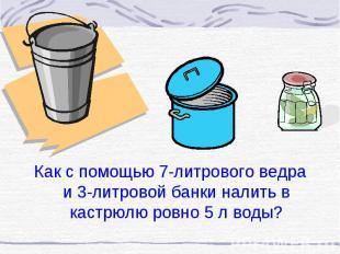 Как с помощью 7-литрового ведра и 3-литровой банки налить в кастрюлю ровно 5 л в
