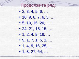 Продолжите ряд:2, 3, 4, 5, 6, …10, 9, 8, 7, 6, 5, …5, 10, 15, 20, …24, 21, 18, 1