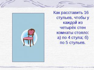 Как расставить 16 стульев, чтобы у каждой из четырёх стен комнаты стояло: а) по