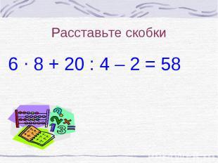 Расставьте скобки6 8 + 20 : 4 – 2 = 58