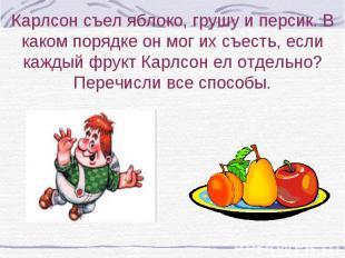 Карлсон съел яблоко, грушу и персик. В каком порядке он мог их съесть, если кажд