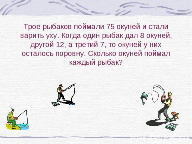 Трое рыбаков поймали 75 окуней и стали варить уху. Когда один рыбак дал 8 окуней, другой 12, а третий 7, то окуней у них осталось поровну. Сколько окуней поймал каждый рыбак?