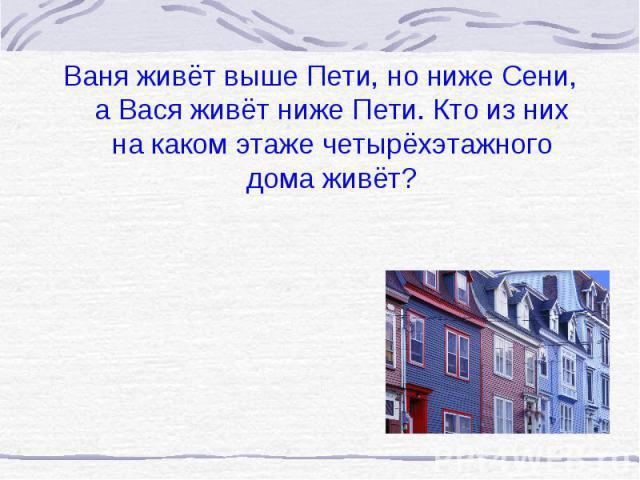 Ваня живёт выше Пети, но ниже Сени, а Вася живёт ниже Пети. Кто из них на каком этаже четырёхэтажного дома живёт?