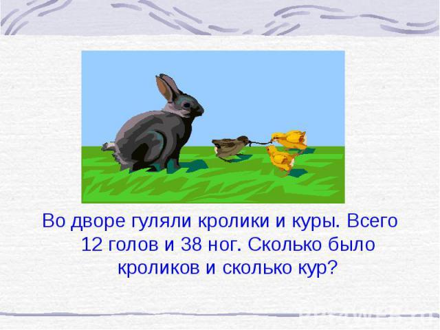 Во дворе гуляли кролики и куры. Всего 12 голов и 38 ног. Сколько было кроликов и сколько кур?
