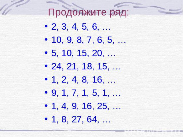 Продолжите ряд:2, 3, 4, 5, 6, …10, 9, 8, 7, 6, 5, …5, 10, 15, 20, …24, 21, 18, 15, …1, 2, 4, 8, 16, …9, 1, 7, 1, 5, 1, …1, 4, 9, 16, 25, …1, 8, 27, 64, …
