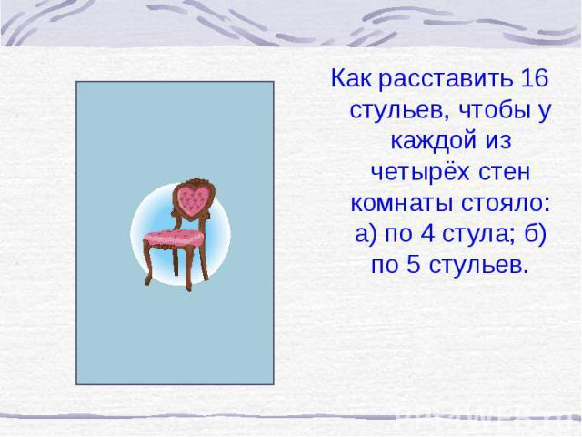 Как расставить 16 стульев, чтобы у каждой из четырёх стен комнаты стояло: а) по 4 стула; б) по 5 стульев.