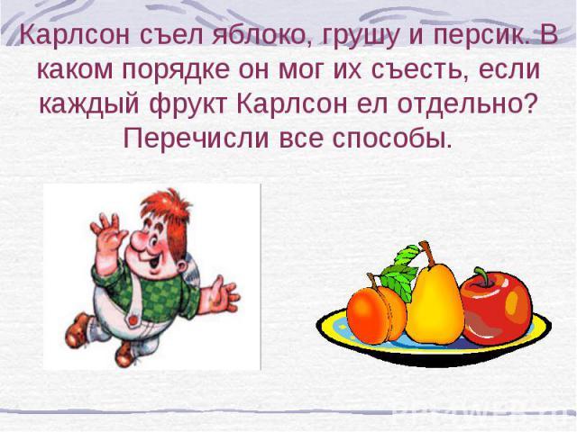 Карлсон съел яблоко, грушу и персик. В каком порядке он мог их съесть, если каждый фрукт Карлсон ел отдельно? Перечисли все способы.
