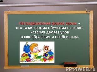 Нетрадиционная форма урока – это такая форма обучения в школе, которая делает ур