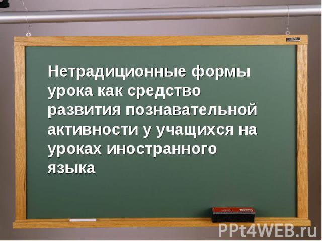Нетрадиционные формы урока как средство развития познавательной активности у учащихся на уроках иностранного языка